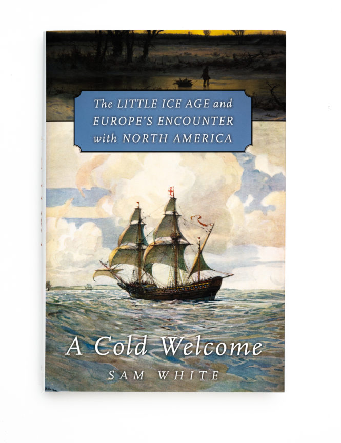 A Cold Welcome: The Little Ice Age and Europe's Encounter with North America - Sam White